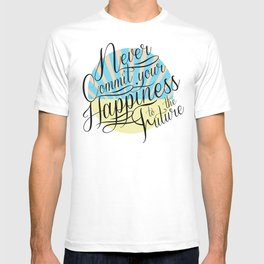 Never Commit your Happiness to the Future T-shirt