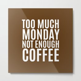 Too Much Monday Not Enough Coffee (Brown) Metal Print