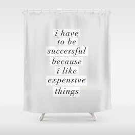 I Have to Be Successful Because I Like Expensive Things monochrome typography home wall decor Shower Curtain