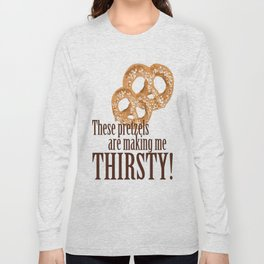 These pretzels are making my thirsty! Long Sleeve T-shirt