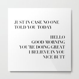 Just In Case No One Told You Today Hello Good Morning You're Doing Great I Believe In You Nice Butt Modern Metal Print