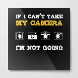 My Camera I M Not Going Metal Print