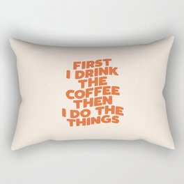 First I Drink The Coffee Then I Do The Things Rectangular Pillow