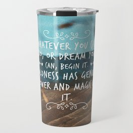 Whatever you can do, or dream you can, begin it. Boldness has genius, power and magic in it. Travel Mug