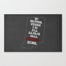 No Matter Where I Go I'll Always Call INDIANA Home. Canvas Print