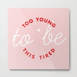 too young to be this tired Metal Print