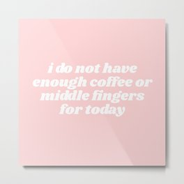not enough coffee or middle fingers Metal Print