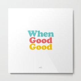 When Good Good. Metal Print