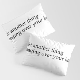 just another thing hanging over your head Pillow Sham