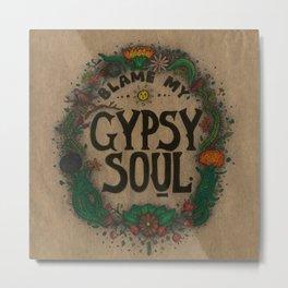 Blame my gypsy soul. Metal Print