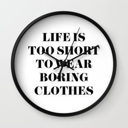 Life is too short to wear boring clothes Wall Clock