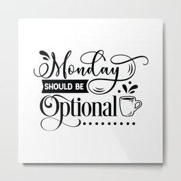 Monday should be optional - Funny hand drawn quotes illustration. Funny humor. Life sayings. Metal Print