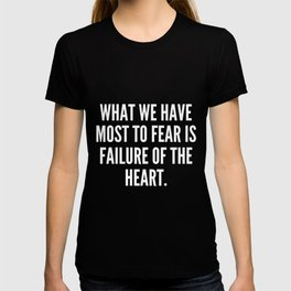 What we have most to fear is failure of the heart T-shirt