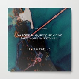 Paulo Coelho Quote |You drown not by falling into a river, but by staying submerged in it. Metal Print