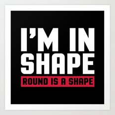 I'm In Shape Funny Quote Art Print