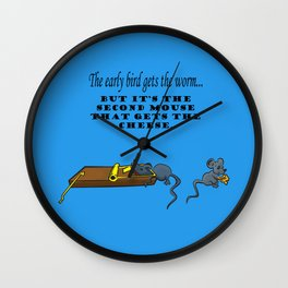The early bird gets the worm, but its the second mouse who gets the cheese. Wall Clock