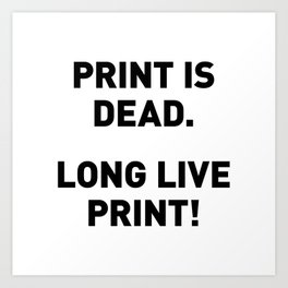PRINT IS DEAD - LONG LIVE PRINT Art Print