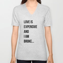 Love is expensive and I am broke... Unisex V-Neck
