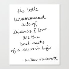 The little unremembered acts of kindness & love are the best parts of a person's life Canvas Print