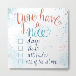 You have a nice... day, ass, attitude... all of the above Metal Print