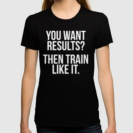 You Want Results? Then Train Like It Motivation T-Shirt T-shirt