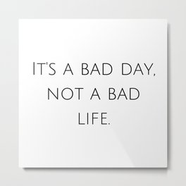 It's a bad day, not a bad life. Metal Print