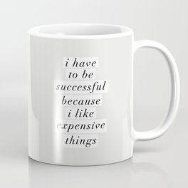 I Have to Be Successful Because I Like Expensive Things monochrome typography home wall decor Coffee Mug
