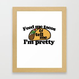 Feed me tacos and tell me I'm pretty Framed Art Print