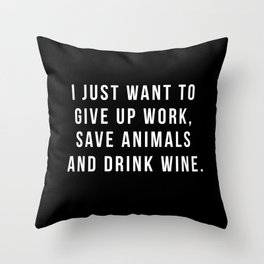 I Just Want To Give Up Work, Save Animals & Drink Wine. Throw Pillow