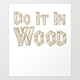 Do It in Wood Woodshop Woodworking Craftsmanship T-Shirt Art Print