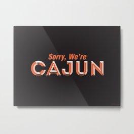 Sorry, We're Cajun Metal Print