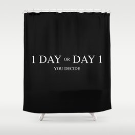 One day or day one. A short life quote Shower Curtain