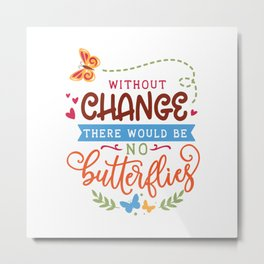 Without change there would be no butterflies - lovely lettering - Garden hand drawn quotes illustration. Funny humor. Life sayings. Metal Print