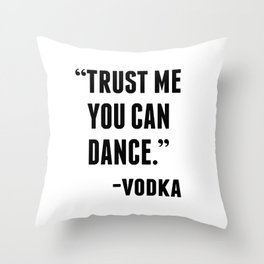 TRUST ME YOU CAN DANCE - VODKA Throw Pillow