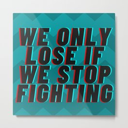 WE ONLY LOSE IF WE STOP FIGHTING Metal Print