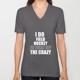 I Play Field Hockey to Burn Off the Crazy Unisex V-Neck