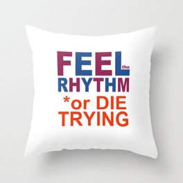 FEEL the RHYTHM or DIE TRYING Throw Pillow