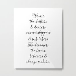 (I version) We are the drifters and dancers, sun worshippers and risk takers.  Metal Print