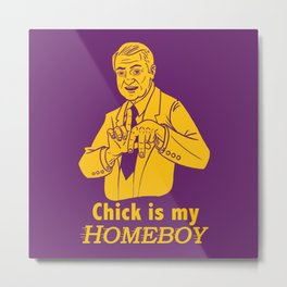 Chick is my Homeboy! Metal Print