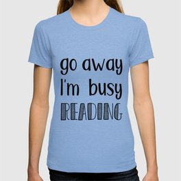 Go away, I'm busy reading! T-shirt