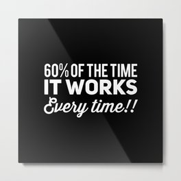 60% of Time, It Works Every Time Metal Print