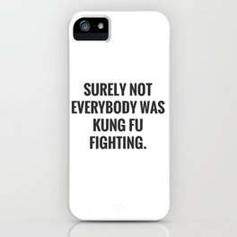 Surely Not Everybody Was Kung Fu Fighting. iPhone Case
