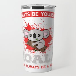 "Certified Koala Lover? ""Always Be Yourself Unless You Can Be A Koala Then Always Be A Koala"" T-shirt Travel Mug"