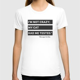 I'm Not Crazy; My Cat Had Me Tested. She Says I'm Fine. T-shirt