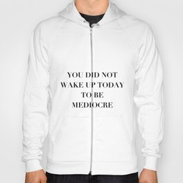 You did not wake up today to be mediocre Hoody