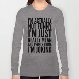 I'M ACTUALLY NOT FUNNY I'M JUST REALLY MEAN AND PEOPLE THINK I'M JOKING Langarmshirt
