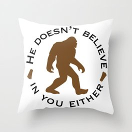 Bigfoot - He Doesn't Believe in You Either Throw Pillow