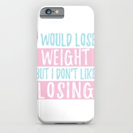 I Would Lose Weight But I Don't Like Losing iPhone Case