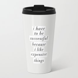 I Have to Be Successful Because I Like Expensive Things monochrome typography home wall decor Travel Mug