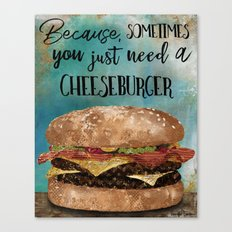 Because, Sometimes You Just Need A Cheeseburger Canvas Print